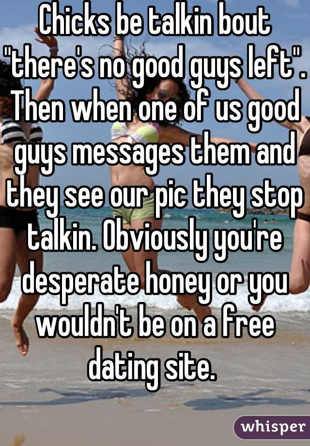 """Chicks be talkin bout """"there's no good guys left"""". Then when one of us good guys messages them and they see our pic they stop talkin. Obviously you're desperate honey or you wouldn't be on a free dating site."""