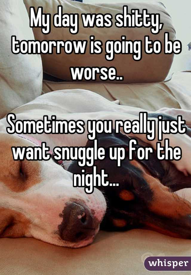 My day was shitty, tomorrow is going to be worse..  Sometimes you really just want snuggle up for the night...