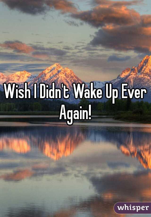 Wish I Didn't Wake Up Ever Again!