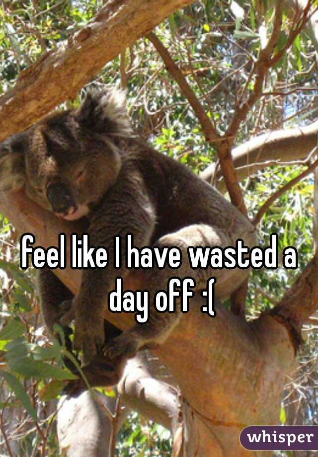 feel like I have wasted a day off :(