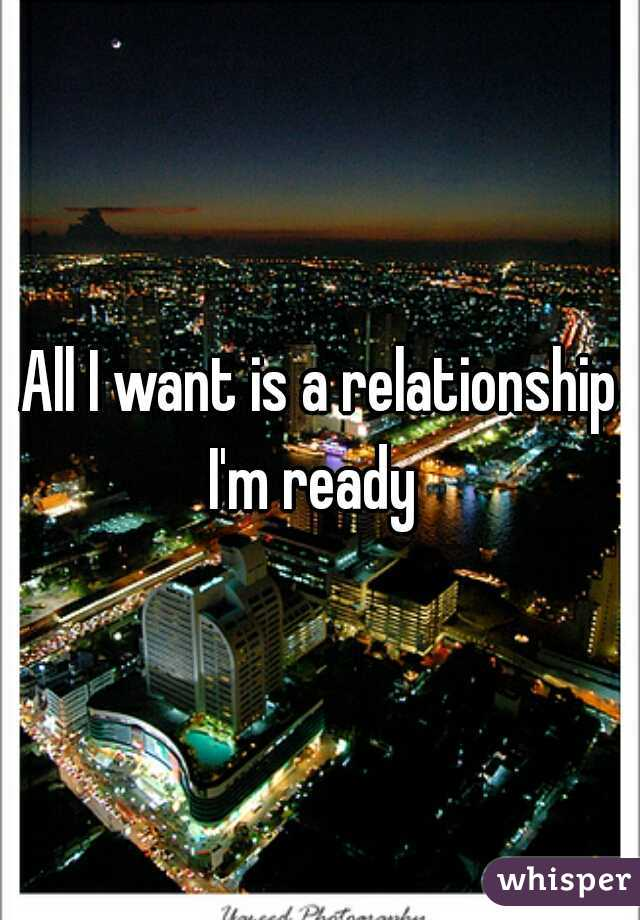 All I want is a relationship I'm ready