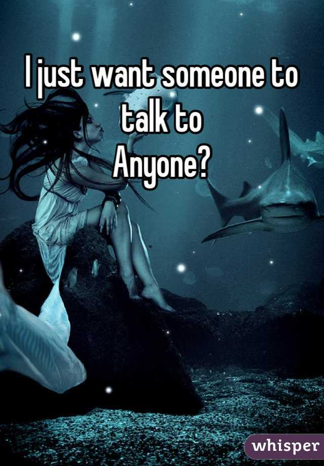 I just want someone to talk to  Anyone?