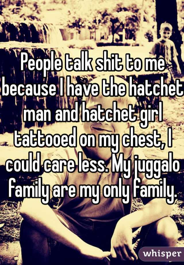 People talk shit to me because I have the hatchet man and hatchet girl tattooed on my chest, I could care less. My juggalo family are my only family.