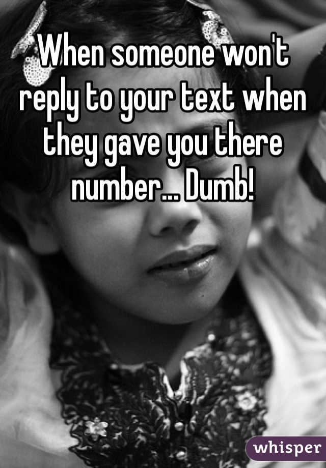 When someone won't reply to your text when they gave you there number... Dumb!