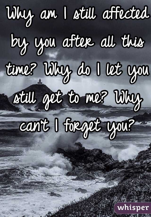 Why am I still affected by you after all this time? Why do I let you still get to me? Why can't I forget you?