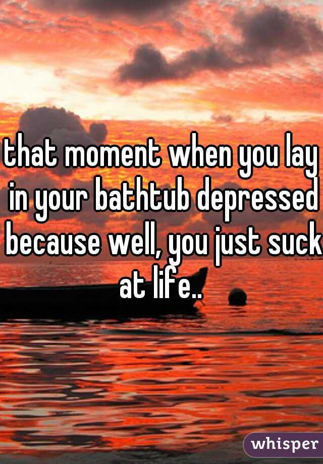 that moment when you lay in your bathtub depressed because well, you just suck at life..