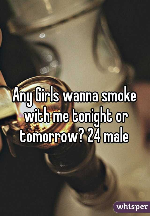 Any Girls wanna smoke with me tonight or tomorrow? 24 male
