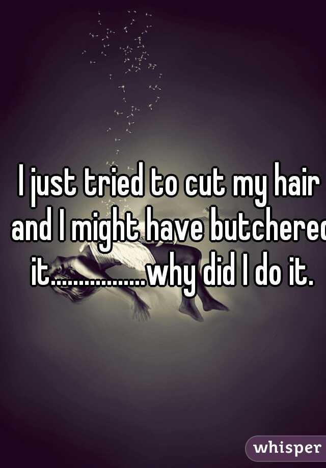 I just tried to cut my hair and I might have butchered it.................why did I do it.