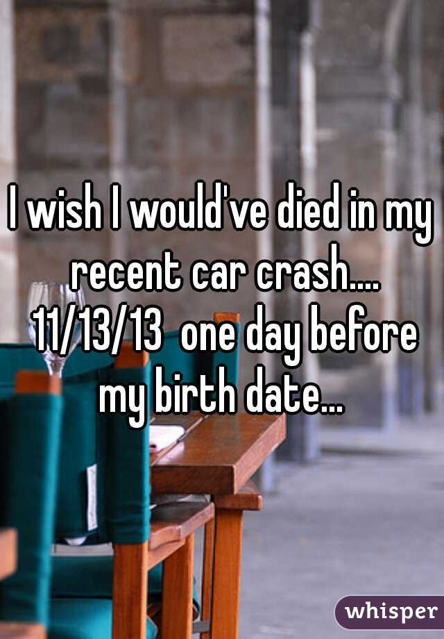I wish I would've died in my recent car crash.... 11/13/13  one day before my birth date...