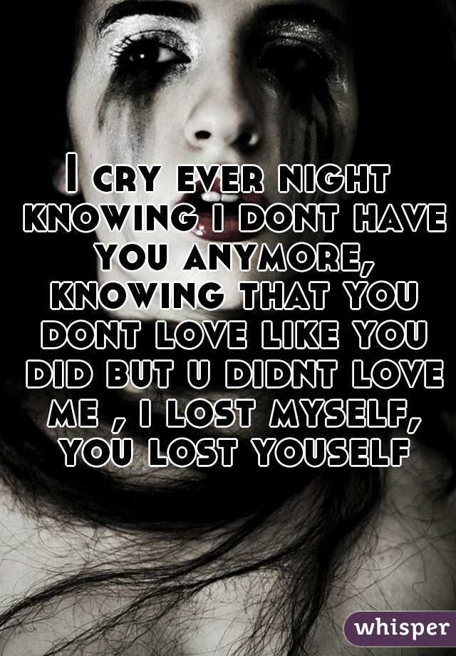 I cry ever night knowing i dont have you anymore, knowing that you dont love like you did but u didnt love me , i lost myself, you lost youself