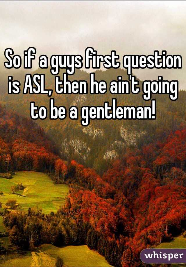 So if a guys first question is ASL, then he ain't going to be a gentleman!