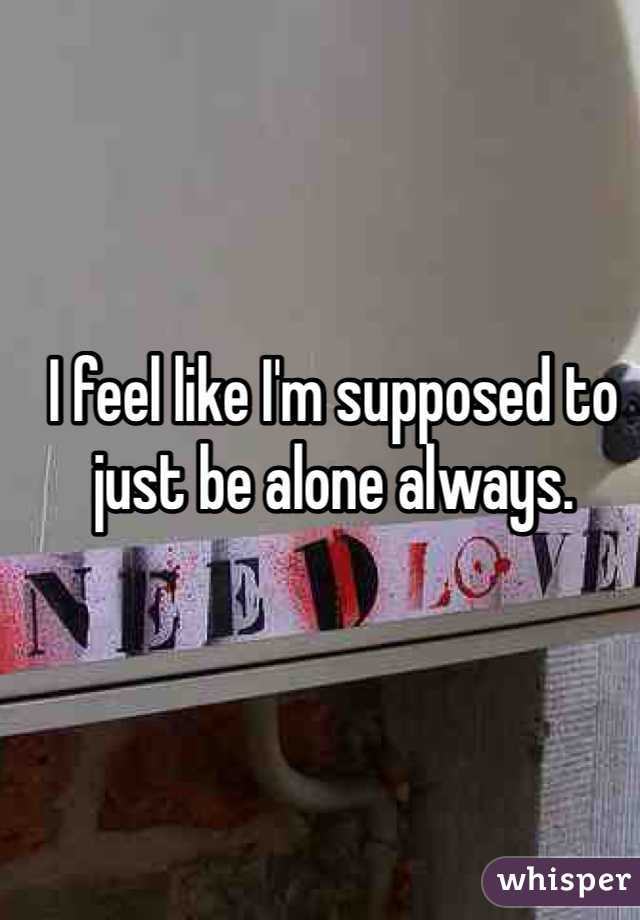 I feel like I'm supposed to just be alone always.