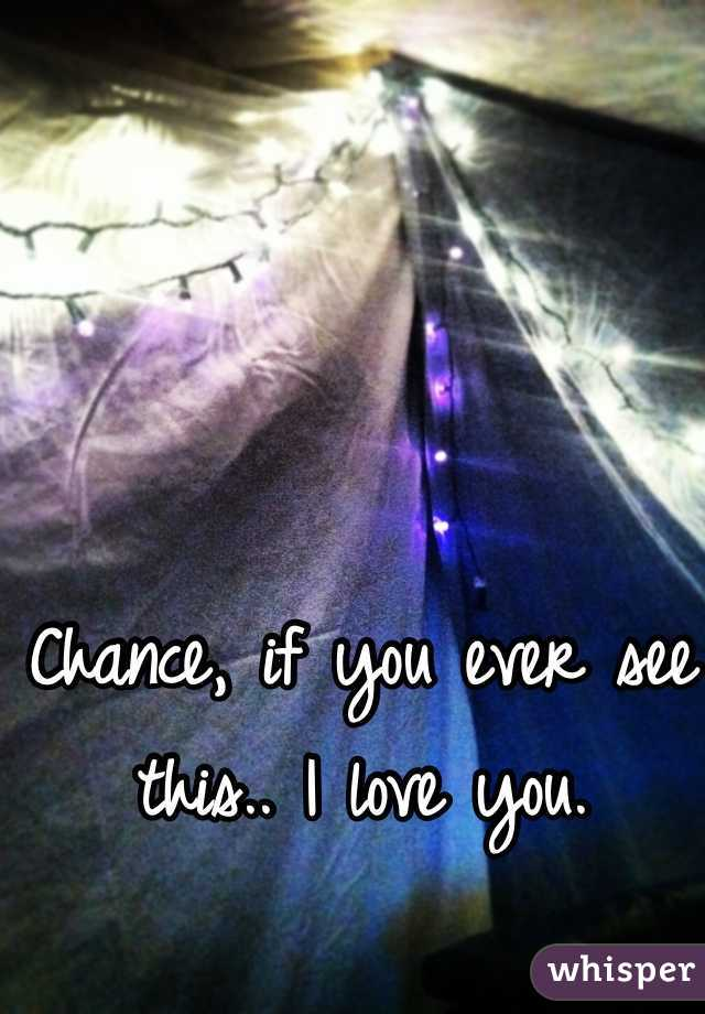 Chance, if you ever see this.. I love you.