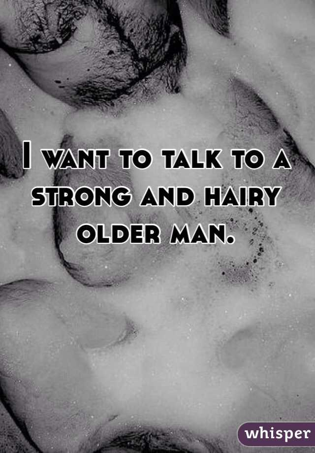 I want to talk to a strong and hairy older man.