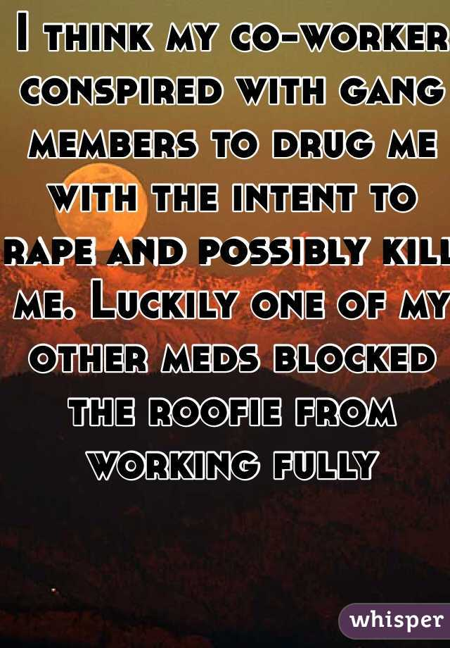 I think my co-worker conspired with gang members to drug me with the intent to rape and possibly kill me. Luckily one of my other meds blocked the roofie from working fully