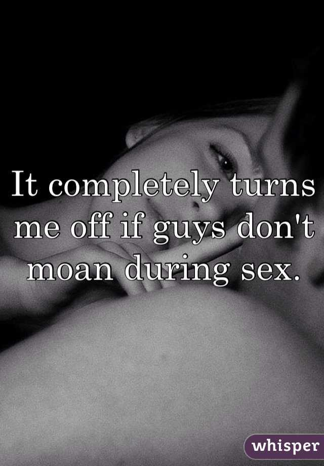 It completely turns me off if guys don't moan during sex.