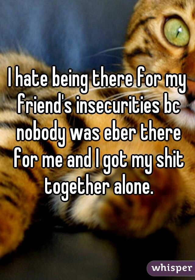 I hate being there for my friend's insecurities bc nobody was eber there for me and I got my shit together alone.