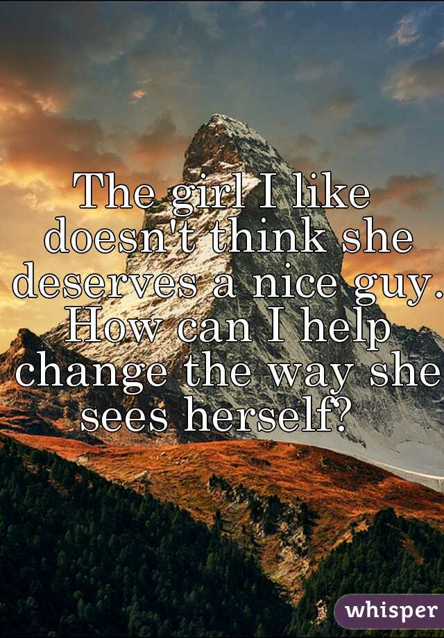 The girl I like doesn't think she deserves a nice guy. How can I help change the way she sees herself?