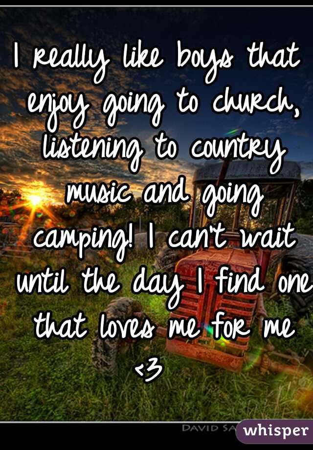 I really like boys that enjoy going to church, listening to country music and going camping! I can't wait until the day I find one that loves me for me <3
