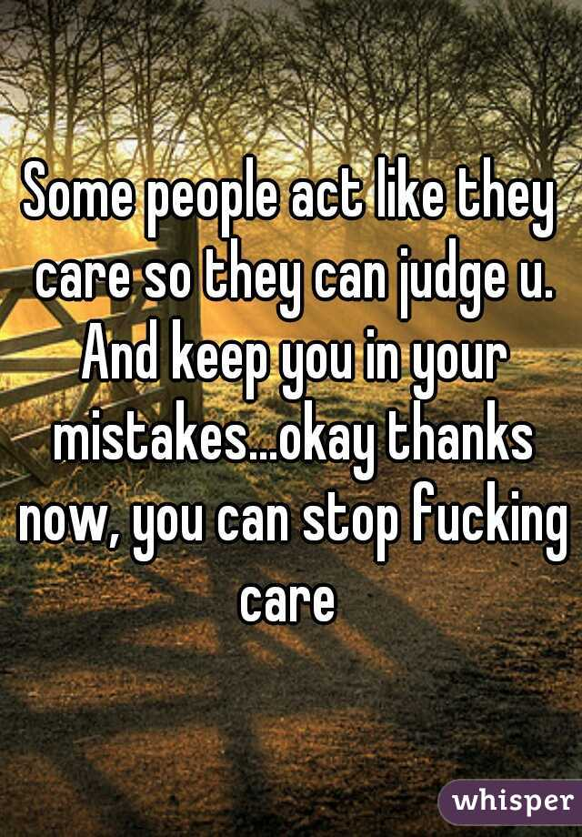 Some people act like they care so they can judge u. And keep you in your mistakes...okay thanks now, you can stop fucking care