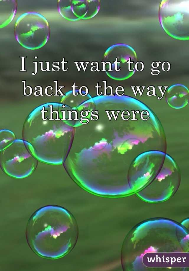 I just want to go back to the way things were