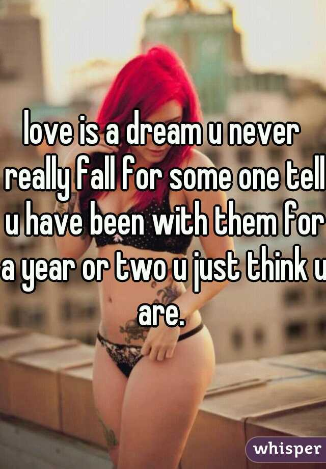 love is a dream u never really fall for some one tell u have been with them for a year or two u just think u are.