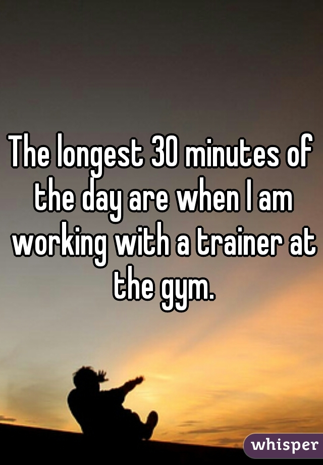 The longest 30 minutes of the day are when I am working with a trainer at the gym.