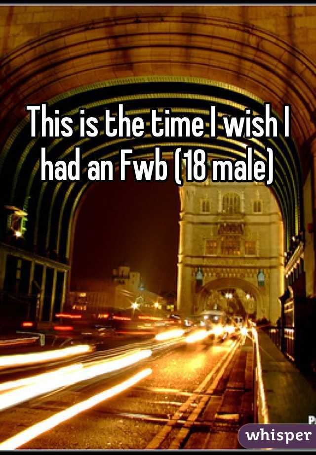This is the time I wish I had an Fwb (18 male)