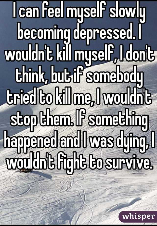 I can feel myself slowly becoming depressed. I wouldn't kill myself, I don't think, but if somebody tried to kill me, I wouldn't stop them. If something happened and I was dying, I wouldn't fight to survive.