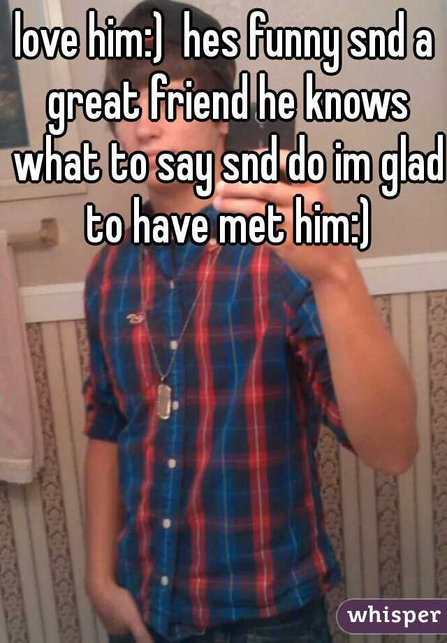 love him:)  hes funny snd a great friend he knows what to say snd do im glad to have met him:)