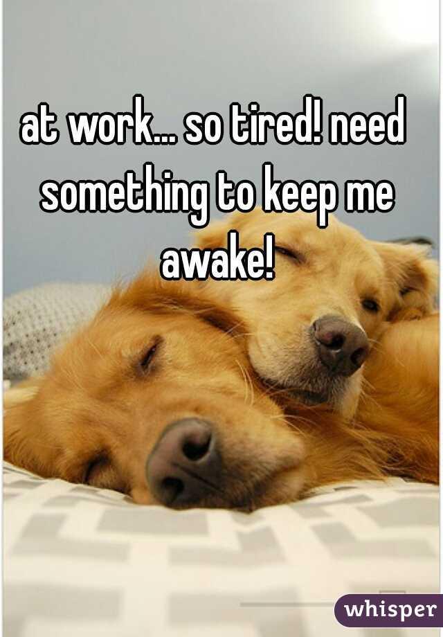 at work... so tired! need something to keep me awake!