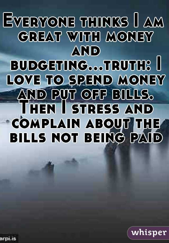 Everyone thinks I am great with money and budgeting...truth: I love to spend money and put off bills. Then I stress and complain about the bills not being paid