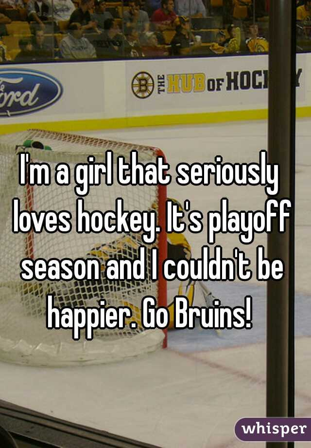 I'm a girl that seriously loves hockey. It's playoff season and I couldn't be happier. Go Bruins!