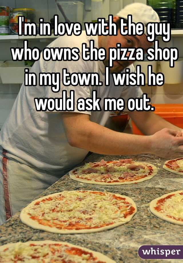 I'm in love with the guy who owns the pizza shop in my town. I wish he would ask me out.