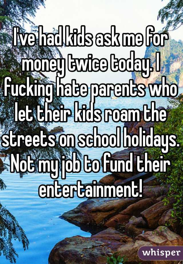 I've had kids ask me for money twice today. I fucking hate parents who let their kids roam the streets on school holidays. Not my job to fund their entertainment!