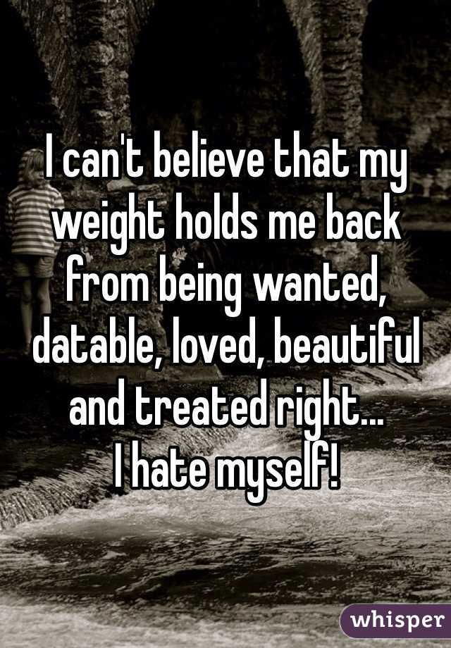 I can't believe that my weight holds me back from being wanted, datable, loved, beautiful and treated right...  I hate myself!