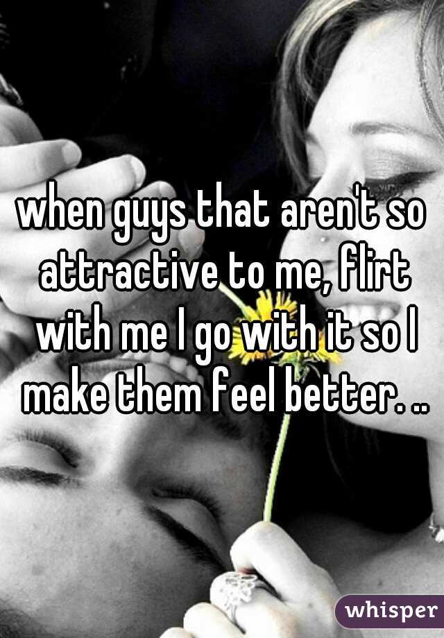 when guys that aren't so attractive to me, flirt with me I go with it so I make them feel better. ..