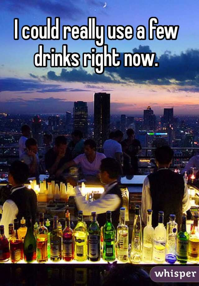 I could really use a few drinks right now.