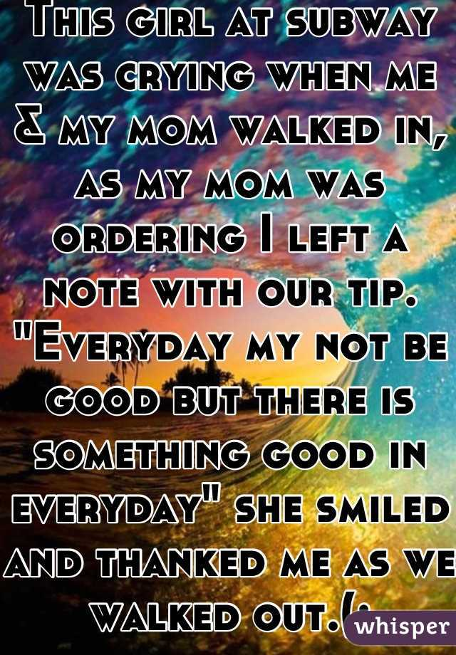 """This girl at subway was crying when me & my mom walked in, as my mom was ordering I left a note with our tip. """"Everyday my not be good but there is something good in everyday"""" she smiled and thanked me as we walked out.(:"""