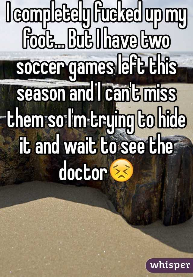 I completely fucked up my foot... But I have two soccer games left this season and I can't miss them so I'm trying to hide it and wait to see the doctor😣