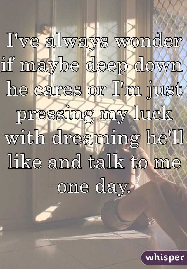 I've always wonder if maybe deep down he cares or I'm just pressing my luck with dreaming he'll like and talk to me one day.