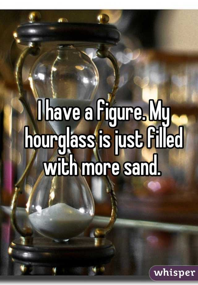 I have a figure. My hourglass is just filled with more sand.