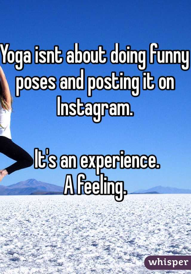 Yoga isnt about doing funny poses and posting it on Instagram.   It's an experience. A feeling.