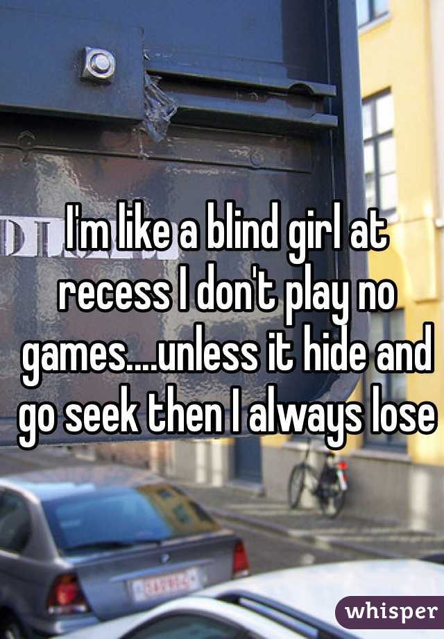 I'm like a blind girl at recess I don't play no games....unless it hide and go seek then I always lose
