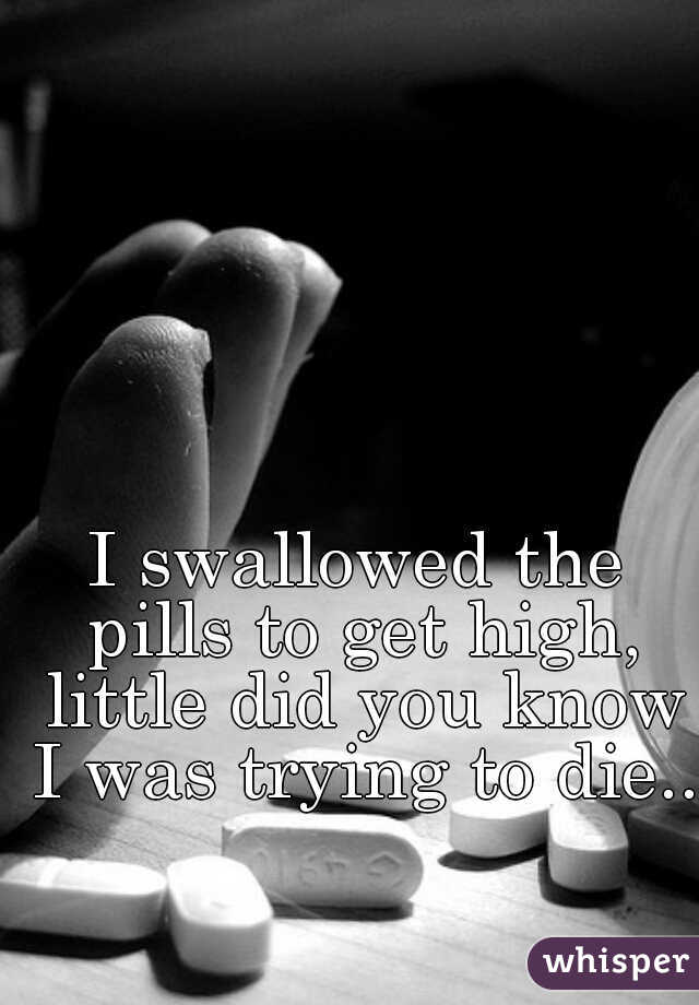 I swallowed the pills to get high, little did you know I was trying to die...