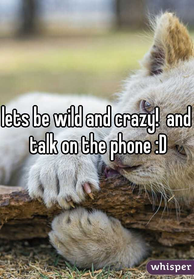 lets be wild and crazy!  and talk on the phone :D