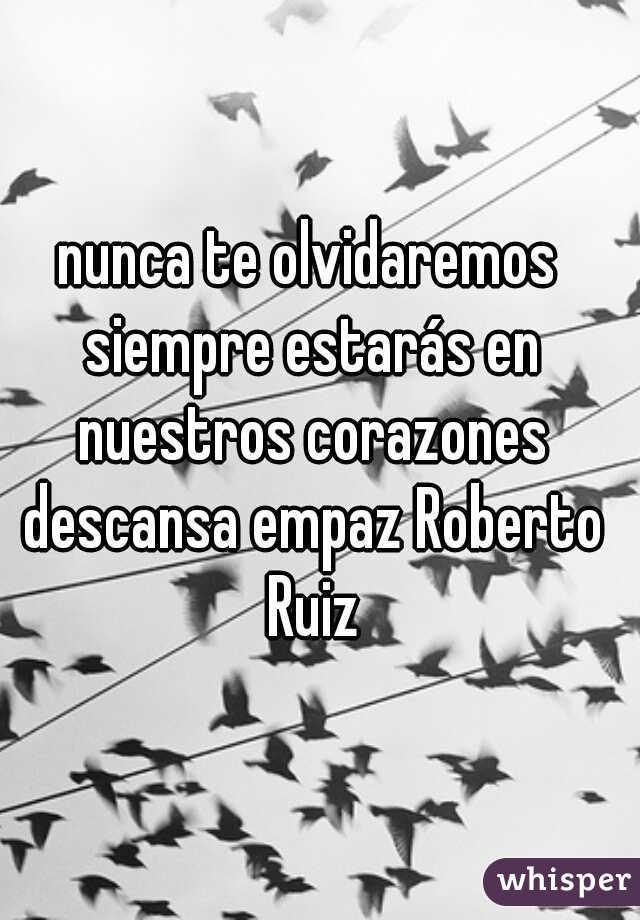nunca te olvidaremos siempre estarás en nuestros corazones descansa empaz Roberto Ruiz