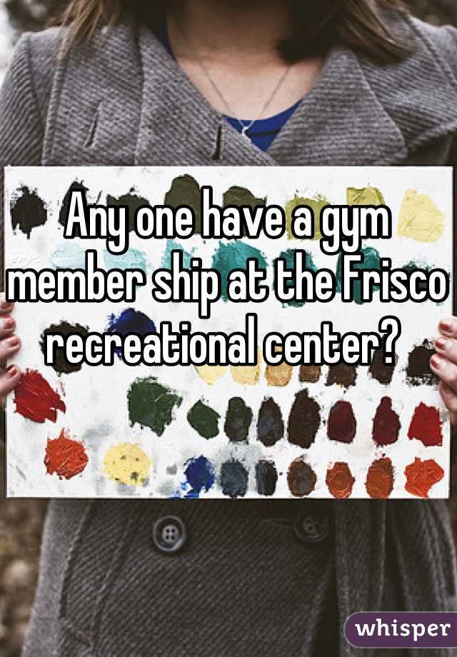 Any one have a gym member ship at the Frisco recreational center?