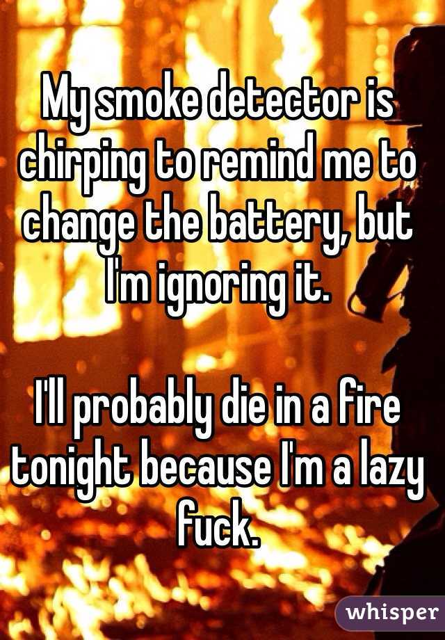 My smoke detector is chirping to remind me to change the battery, but I'm ignoring it.  I'll probably die in a fire tonight because I'm a lazy fuck.