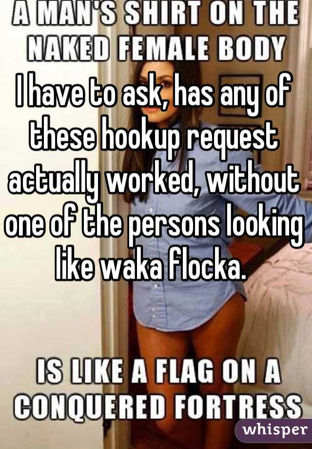 I have to ask, has any of these hookup request actually worked, without one of the persons looking like waka flocka.